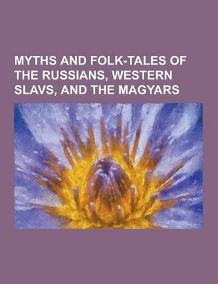 Myths and Folk-Tales of the Russians, Western Slavs, and the Magyars (Paperback): Anonymous