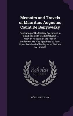 Memoirs and Travels of Mauritius Augustus Count de Benyowsky - Consisting of His Military Operations in Poland, His Exile Into...