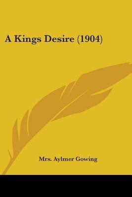 A Kings Desire (1904) (Paperback): Mrs Aylmer Gowing