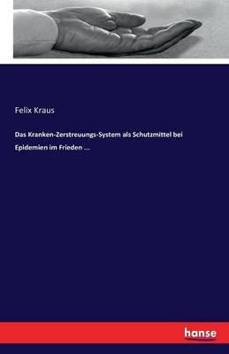 Das Kranken-Zerstreuungs-System ALS Schutzmittel Bei Epidemien Im Frieden ... (German, Paperback): Felix Kraus