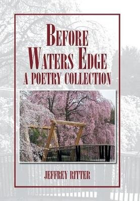 Before Waters Edge - A Poetry Collection (Hardcover): Jeffrey Ritter