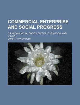 Commercial Enterprise and Social Progress; Or, Gleanings in London, Sheffield, Glasgow, and Dublin (Paperback): United States...