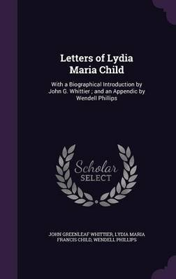 Letters of Lydia Maria Child - With a Biographical Introduction by John G. Whittier; And an Appendic by Wendell Phillips...