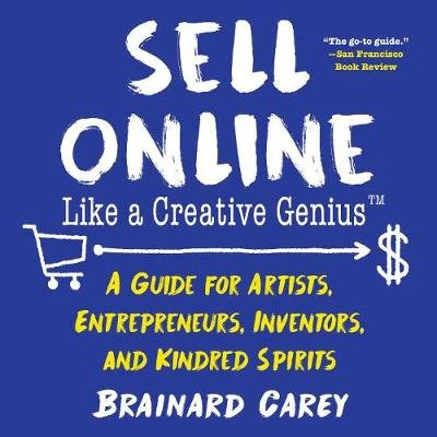 Sell Online Like a Creative Genius - A Guide for Artists, Entrepreneurs, Inventors, and Kindred Spirits (Paperback): Brainard...