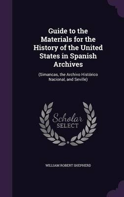 Guide to the Materials for the History of the United States in Spanish Archives - (Simancas, the Archivo Historico Nacional,...