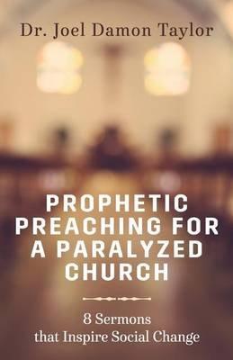 Prophetic Preaching for a Paralyzed Church - 8 Sermons to Inspire Social Change (Paperback): Rev Joel Damon Taylor