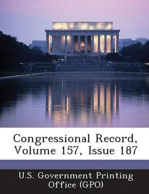 Congressional Record, Volume 157, Issue 187 (Paperback): U. S. Government Printing Office (Gpo)