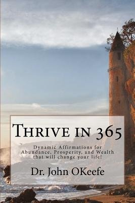 Thrive in 365 - Dynamic Affirmations for Abundance, Prosperity, and Wealth That Will Change Your Life ! (Paperback): Dr John...