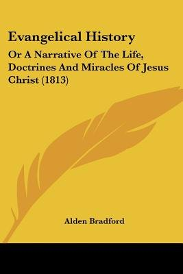 Evangelical History - Or A Narrative Of The Life, Doctrines And Miracles Of Jesus Christ (1813) (Paperback): Alden Bradford