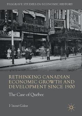 Rethinking Canadian Economic Growth and Development since 1900 - The Quebec Case (Hardcover, 1st ed. 2017): Vincent Geloso