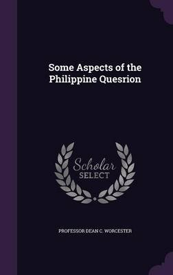Some Aspects of the Philippine Quesrion (Hardcover): Professor Dean C. Worcester