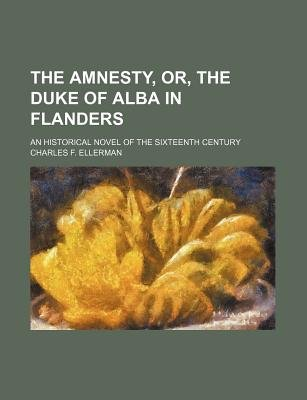 The Amnesty, Or, the Duke of Alba in Flanders; An Historical Novel of the Sixteenth Century (Paperback): Charles F. Ellerman