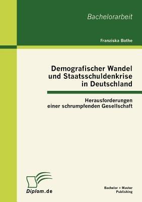 Demografischer Wandel Und Staatsschuldenkrise in Deutschland - Herausforderungen Einer Schrumpfenden Gesellschaft (English,...