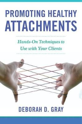 Promoting Healthy Attachments - Hands-on Techniques to Use with Your Clients (Hardcover): Deborah D Gray