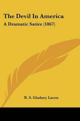 The Devil in America - A Dramatic Satire (1867) (Paperback): R. S. Gladney Lacon