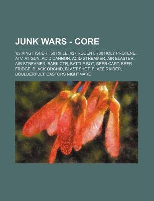 Junk Wars - Core - '83 King Fisher, .50 Rifle, 427 Rodent, 780 Holy Protene, Atv, at Gun, Acid Cannon, Acid Streamer, Air...