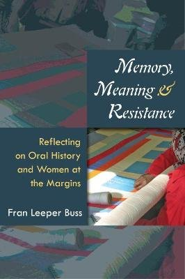 Memory, Meaning, and Resistance - Reflecting on Oral History and Women at the Margins (Hardcover): Fran Leeper Buss