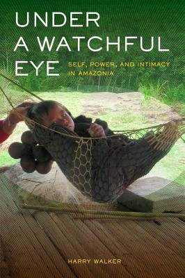 Under a Watchful Eye - Self, Power, and Intimacy in Amazonia (Hardcover, New): Harry Walker