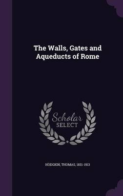 The Walls, Gates and Aqueducts of Rome (Hardcover): Thomas Hodgkin