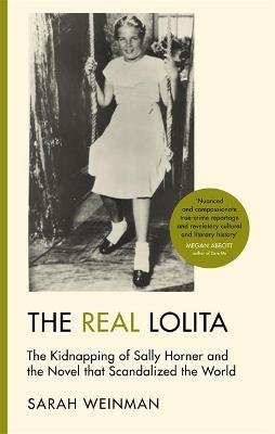 The Real Lolita - The Kidnapping of Sally Horner and the Novel that Scandalized the World (Hardcover): Sarah Weinman
