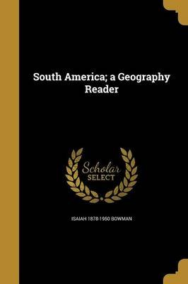 South America; A Geography Reader (Paperback): Isaiah 1878-1950 Bowman