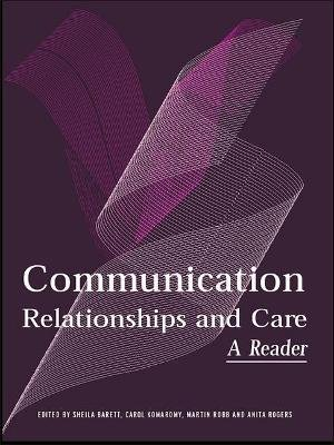 Communication, Relationships and Care - A Reader (Hardcover): Sheila Barrett, Carol Komaromy, Martin Robb, Anita Rogers