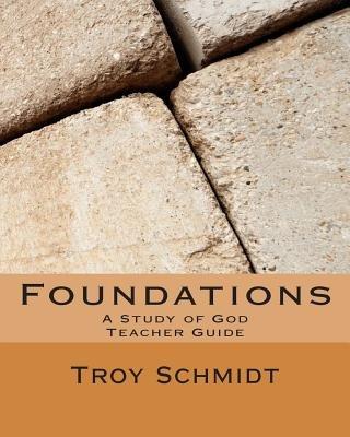 Foundations - A Study of God: Teacher Edition (Paperback): Troy Schmidt