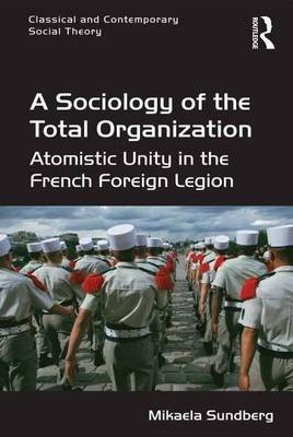 A Sociology of the Total Organization - Atomistic Unity in the French Foreign Legion (Electronic book text, 1st edition):...