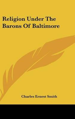 Religion Under The Barons Of Baltimore (Hardcover): Charles Ernest Smith