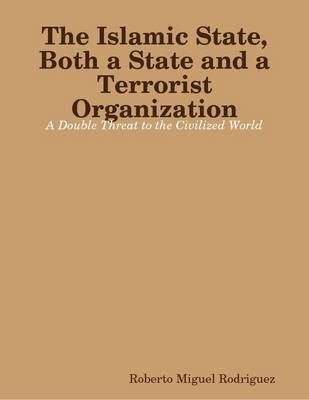 The Islamic State, Both a State and a Terrorist Organization: A Double Threat to the Civilized World (Electronic book text):...