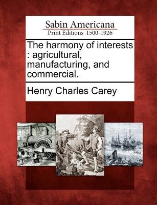 The Harmony of Interests - Agricultural, Manufacturing, and Commercial. (Paperback): Henry Charles Carey