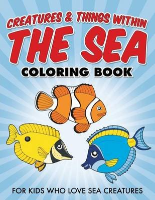 Creatures & Things Within the Sea Coloring Book - For Kids Who Love Sea Creatures (Paperback): Bowe Packer
