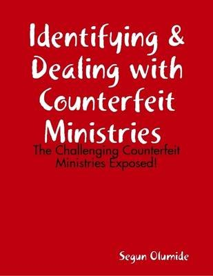 Identifying & Dealing with Counterfeit Ministries - The Challenging Counterfeit Ministries Exposed! (Electronic book text):...