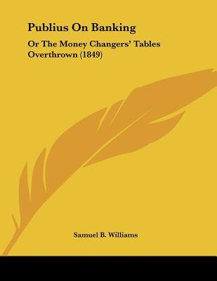 Publius on Banking - Or the Money Changers' Tables Overthrown (1849) (Paperback): Samuel B Williams