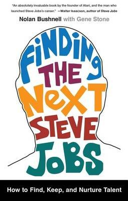 Finding the Next Steve Jobs - How to Find, Keep, and Nurture Talent (Paperback): Nolan Bushnell, Gene Stone