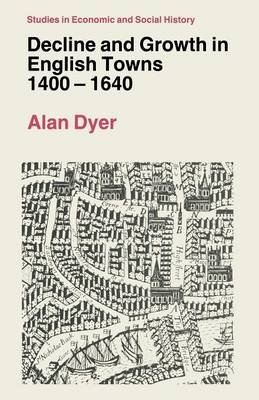 Decline and Growth in English Towns, 1400-1640 (Paperback): Alan Dyer