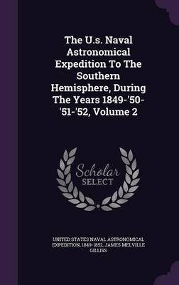 The U.S. Naval Astronomical Expedition to the Southern Hemisphere, During the Years 1849-'50-'51-'52, Volume 2...