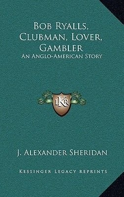 Bob Ryalls, Clubman, Lover, Gambler - An Anglo-American Story (Hardcover): J. Alexander Sheridan