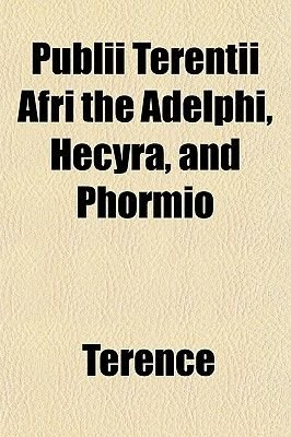 Publii Terentii Afri the Adelphi, Hecyra, and Phormio (Paperback): Terence