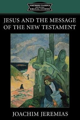 Jesus and the Message of the New Testament - Fortress Classics in Bible Studies (Paperback): Joachim Jeremias