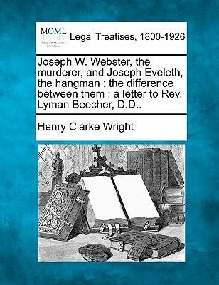 Joseph W. Webster, the Murderer, and Joseph Eveleth, the Hangman - The Difference Between Them: A Letter to REV. Lyman Beecher,...