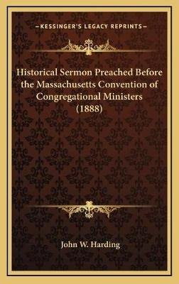 Historical Sermon Preached Before the Massachusetts Convention of Congregational Ministers (1888) (Hardcover): John W. Harding