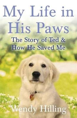My Life In His Paws - The Story of Ted and How He Saved Me (Paperback): Wendy Hilling