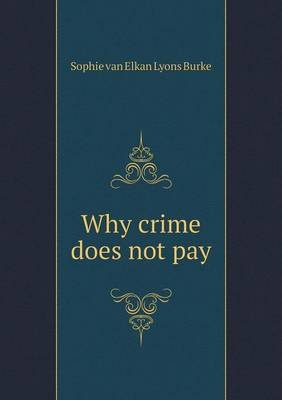 Why Crime Does Not Pay (Paperback): Sophie Van Elkan Lyons Burke