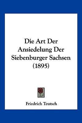 Die Art Der Ansiedelung Der Siebenburger Sachsen (1895) (English, German, Paperback): Friedrich Teutsch