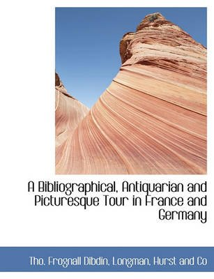 A Bibliographical, Antiquarian and Picturesque Tour in France and Germany (Hardcover): Tho Frognall Dibdin