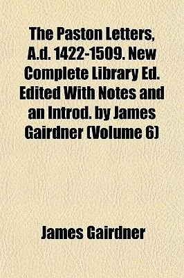 The Paston Letters, A.D. 1422-1509. New Complete Library Ed. Edited with Notes and an Introd. by James Gairdner (Volume 6)...
