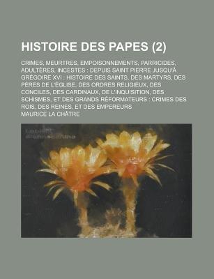 Histoire Des Papes; Crimes, Meurtres, Empoisonnements, Parricides, Adulteres, Incestes - Depuis Saint Pierre Jusqu'a...