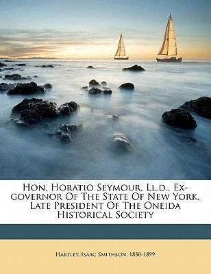 Hon. Horatio Seymour, LL.D., Ex-Governor of the State of New York, Late President of the Oneida Historical Society (Paperback):...