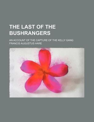 The Last of the Bushrangers; An Account of the Capture of the Kelly Gang (Paperback): Francis Augustus Hare